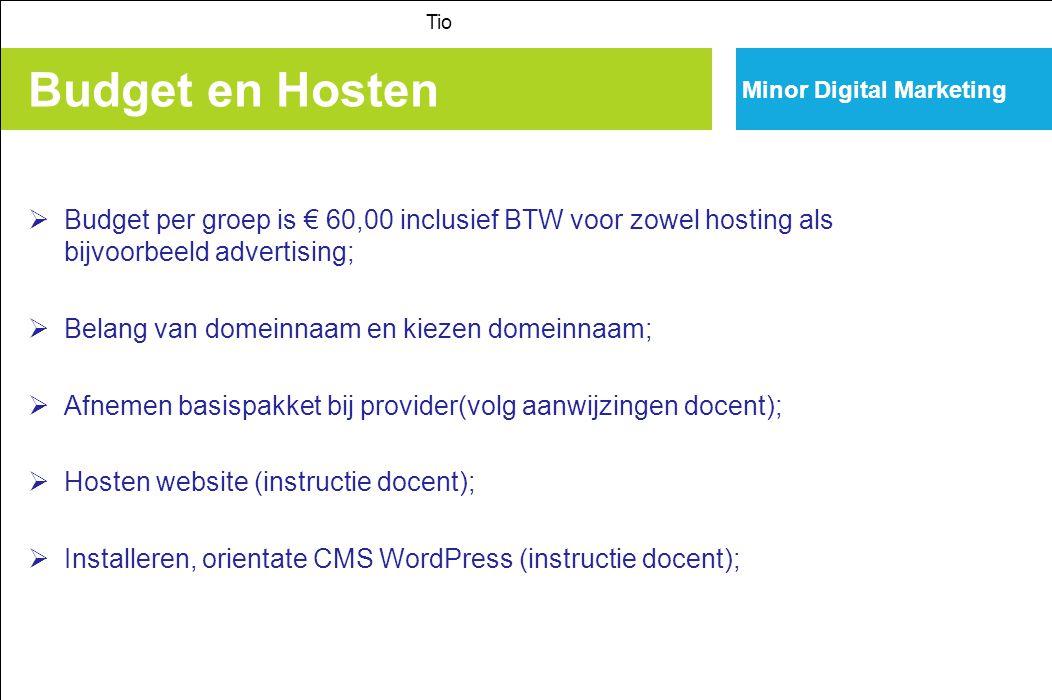 Minor Digital Marketing Budget en Hosten Tio  Budget per groep is € 60,00 inclusief BTW voor zowel hosting als bijvoorbeeld advertising;  Belang van domeinnaam en kiezen domeinnaam;  Afnemen basispakket bij provider(volg aanwijzingen docent);  Hosten website (instructie docent);  Installeren, orientate CMS WordPress (instructie docent);