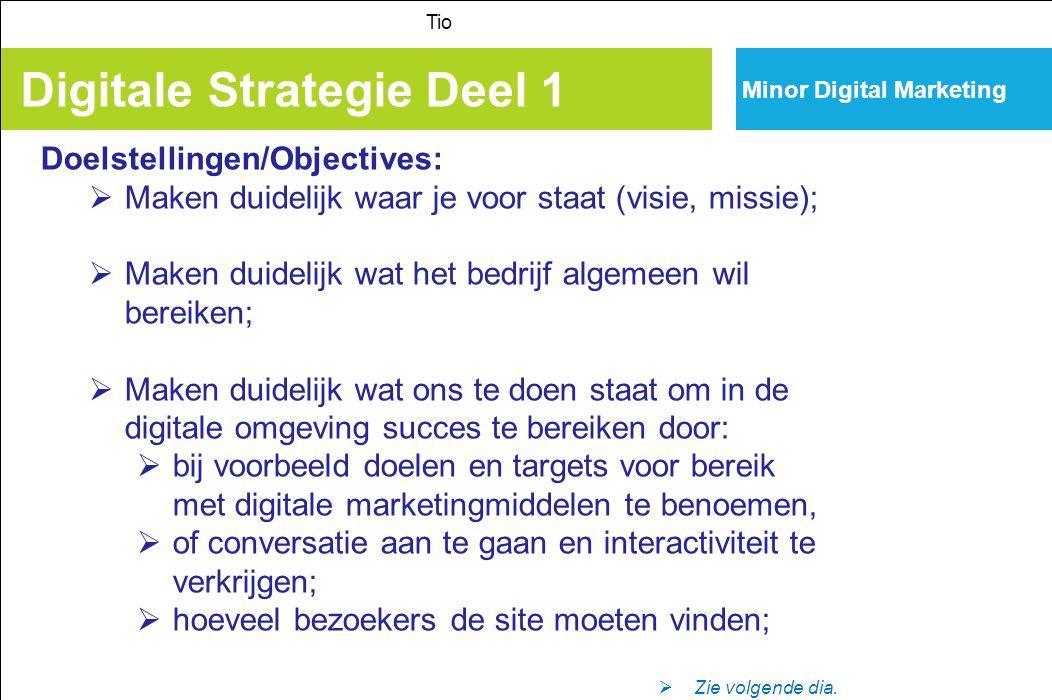 Minor Digital Marketing Digitale Strategie Deel 1 Tio Doelstellingen/Objectives:  Maken duidelijk waar je voor staat (visie, missie);  Maken duideli