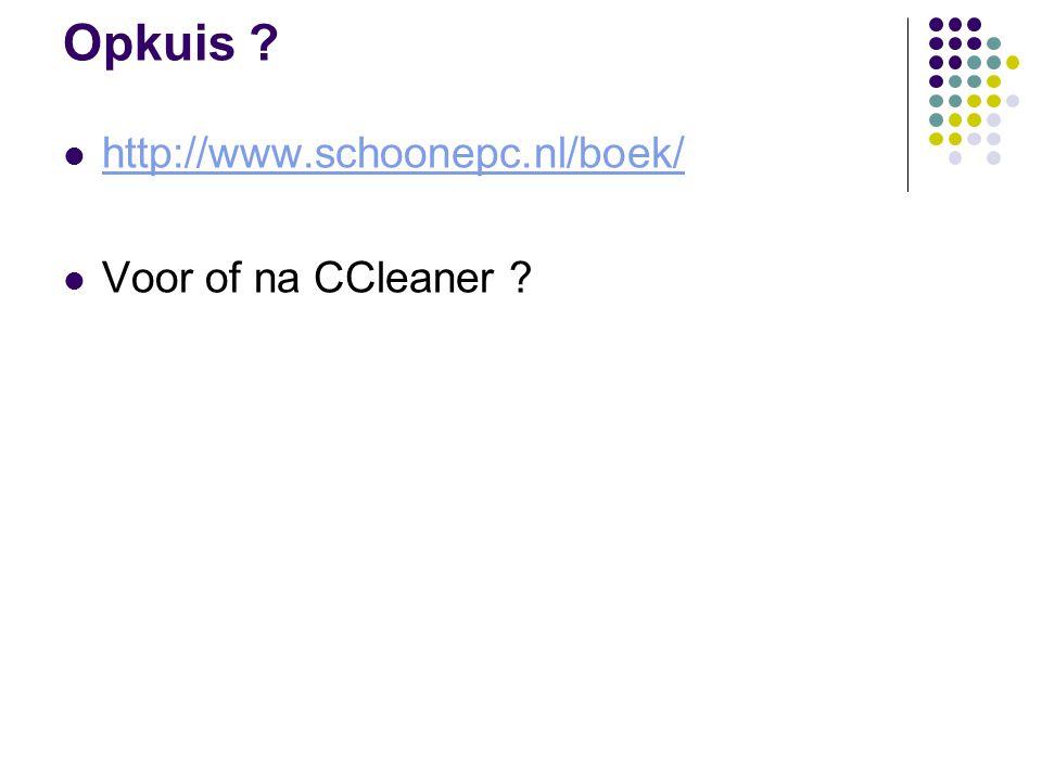 Opkuis ? http://www.schoonepc.nl/boek/ Voor of na CCleaner ?