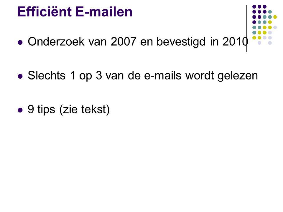 Efficiënt E-mailen Onderzoek van 2007 en bevestigd in 2010 Slechts 1 op 3 van de e-mails wordt gelezen 9 tips (zie tekst)