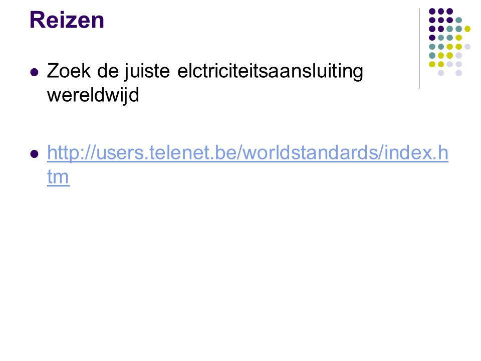 Reizen Zoek de juiste elctriciteitsaansluiting wereldwijd http://users.telenet.be/worldstandards/index.h tm http://users.telenet.be/worldstandards/index.h tm