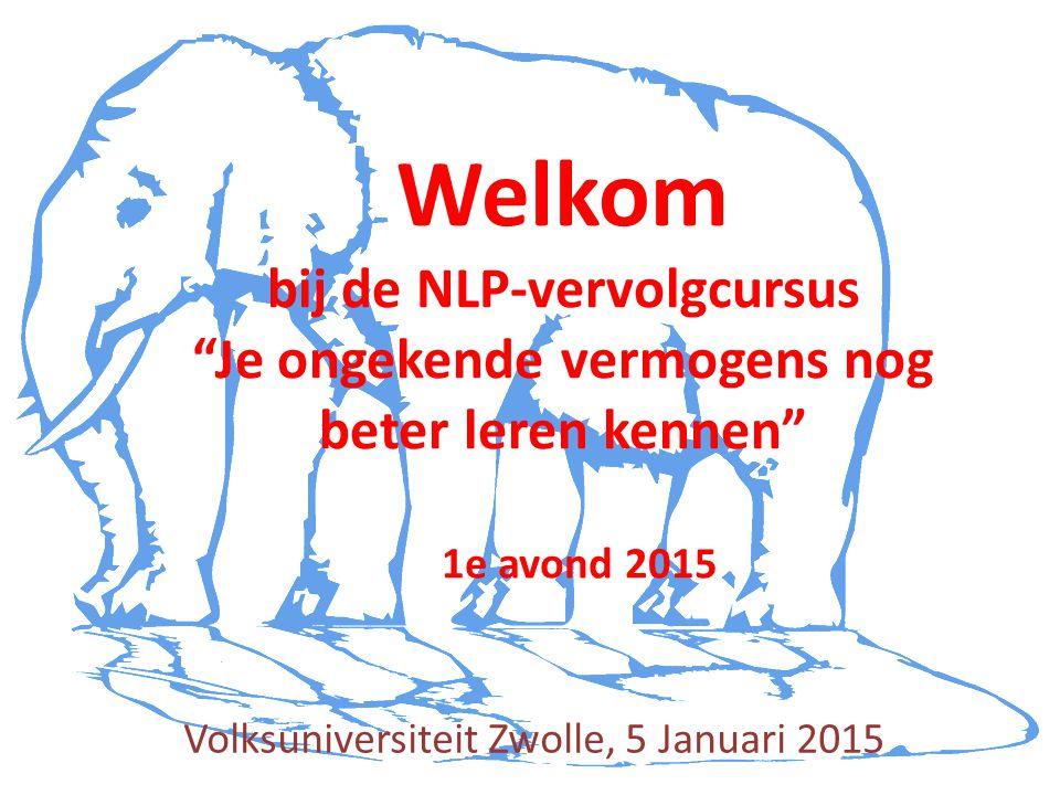 Volksuniversiteit Zwolle, 5 Januari 2015 Welkom bij de NLP-vervolgcursus Je ongekende vermogens nog beter leren kennen 1e avond 2015