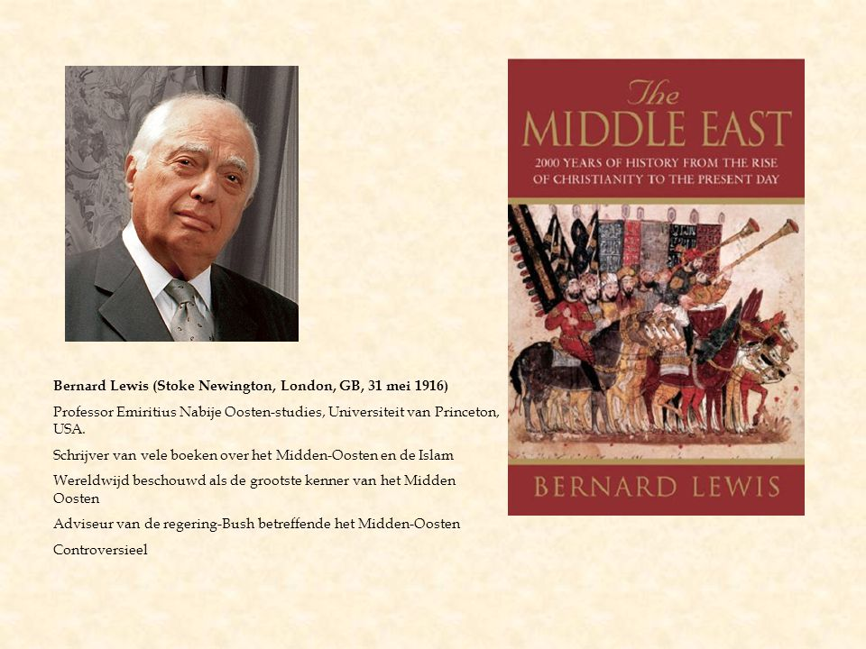Bernard Lewis (Stoke Newington, London, GB, 31 mei 1916) Professor Emiritius Nabije Oosten-studies, Universiteit van Princeton, USA.