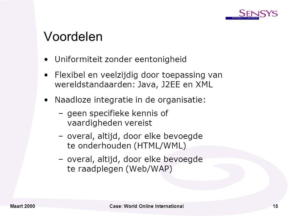 Maart 2000Case: World Online International15 Voordelen Uniformiteit zonder eentonigheid Flexibel en veelzijdig door toepassing van wereldstandaarden: Java, J2EE en XML Naadloze integratie in de organisatie: –geen specifieke kennis of vaardigheden vereist –overal, altijd, door elke bevoegde te onderhouden (HTML/WML) –overal, altijd, door elke bevoegde te raadplegen (Web/WAP)