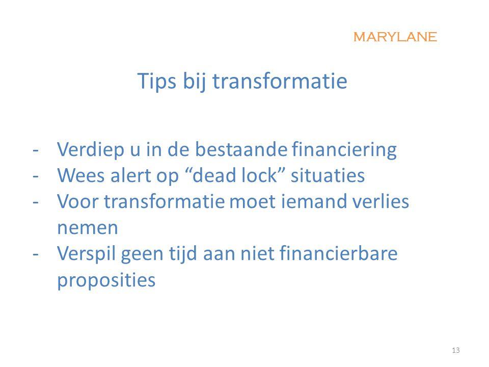 -Verdiep u in de bestaande financiering - Wees alert op dead lock situaties -Voor transformatie moet iemand verlies nemen - Verspil geen tijd aan niet financierbare proposities 13 MARYLANE Tips bij transformatie
