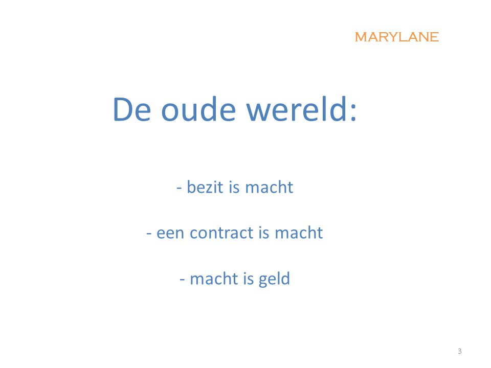 De oude wereld: - bezit is macht - een contract is macht - macht is geld 3 MARYLANE