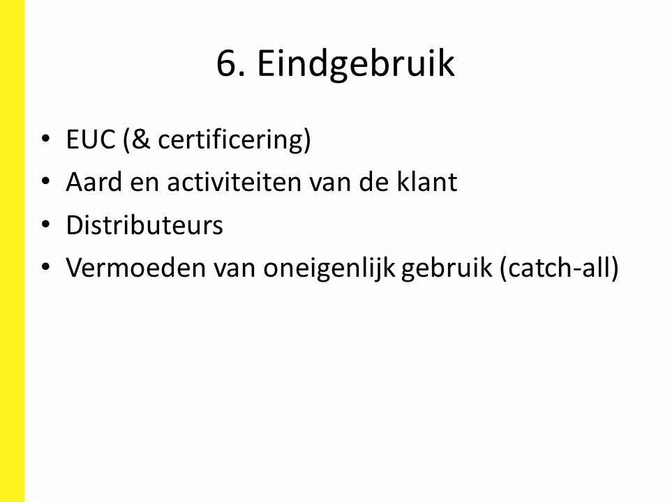 6. Eindgebruik EUC (& certificering) Aard en activiteiten van de klant Distributeurs Vermoeden van oneigenlijk gebruik (catch-all)
