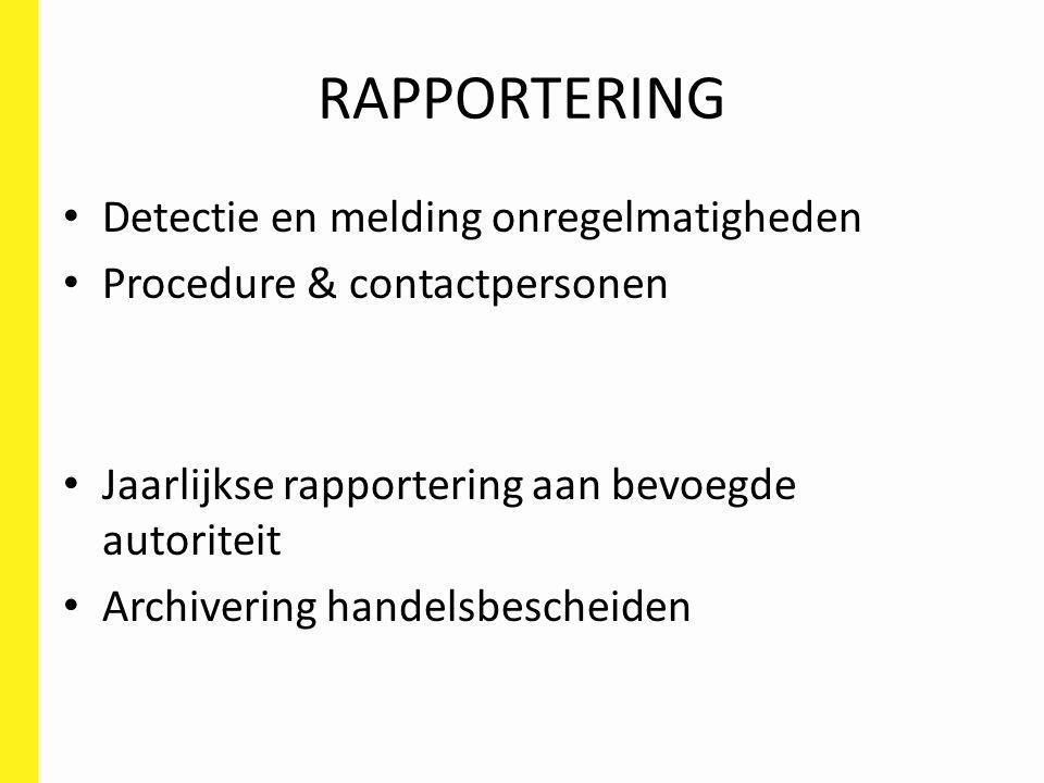 RAPPORTERING Detectie en melding onregelmatigheden Procedure & contactpersonen Jaarlijkse rapportering aan bevoegde autoriteit Archivering handelsbescheiden