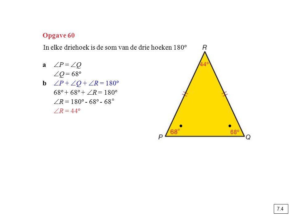 Opgave 60 In elke driehoek is de som van de drie hoeken 180º a  P =  Q  Q = 68º b  P +  Q +  R = 180º 68º + 68º +  R = 180º  R = 180º - 68º -