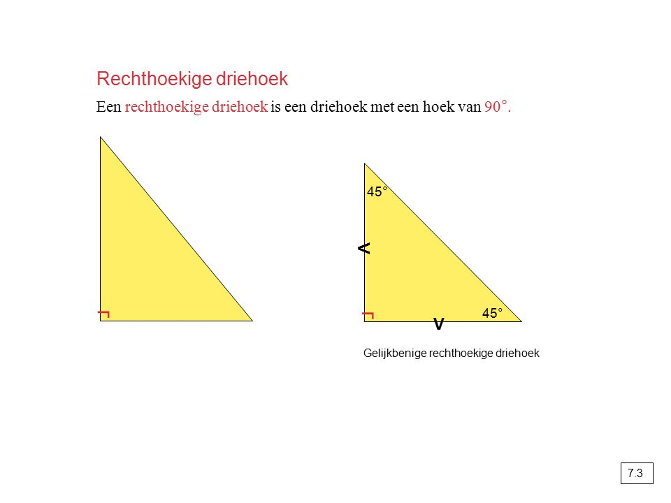 Rechthoekige driehoek Een rechthoekige driehoek is een driehoek met een hoek van 90°. г г V V 45° Gelijkbenige rechthoekige driehoek 7.3