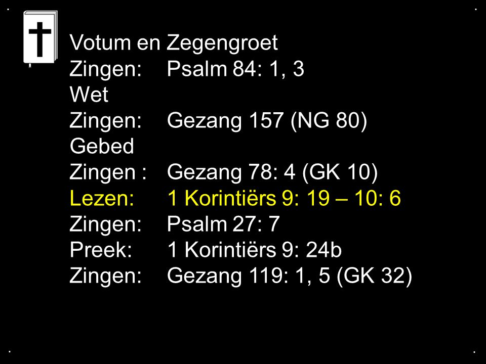 .... Votum en Zegengroet Zingen: Psalm 84: 1, 3 Wet Zingen: Gezang 157 (NG 80) Gebed Zingen : Gezang 78: 4 (GK 10) Lezen: 1 Korintiërs 9: 19 – 10: 6 Z