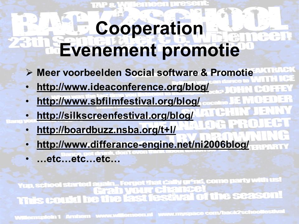 Cooperation Evenement promotie  Meer voorbeelden Social software & Promotie http://www.ideaconference.org/blog/ http://www.sbfilmfestival.org/blog/ http://silkscreenfestival.org/blog/ http://boardbuzz.nsba.org/t+l/ http://www.differance-engine.net/ni2006blog/ …etc…etc…etc…