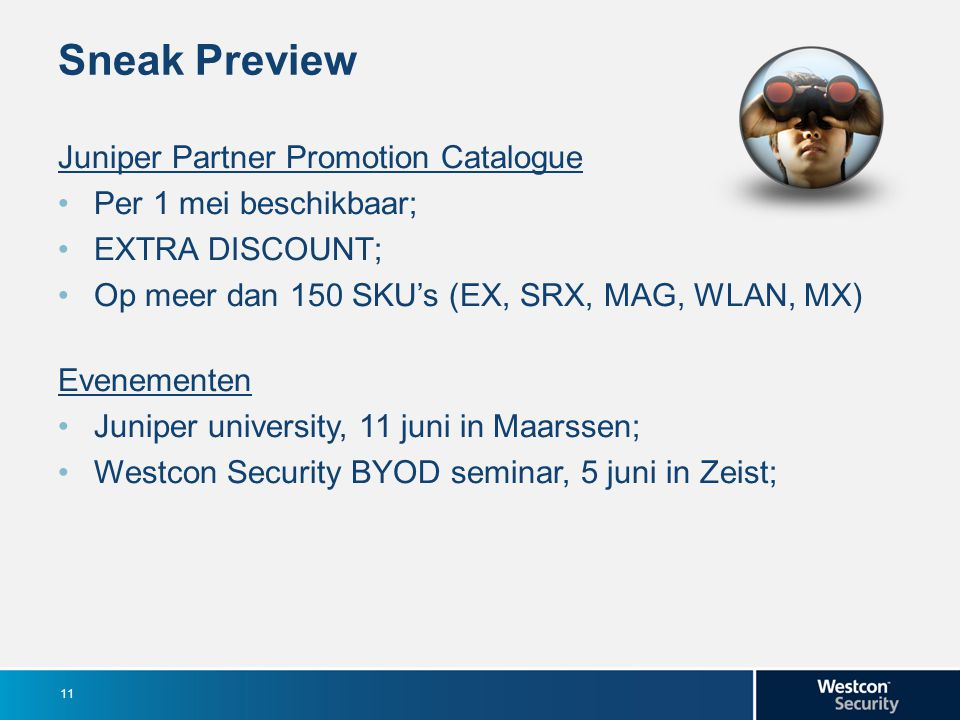 Sneak Preview Juniper Partner Promotion Catalogue Per 1 mei beschikbaar; EXTRA DISCOUNT; Op meer dan 150 SKU's (EX, SRX, MAG, WLAN, MX) Evenementen Juniper university, 11 juni in Maarssen; Westcon Security BYOD seminar, 5 juni in Zeist; 11