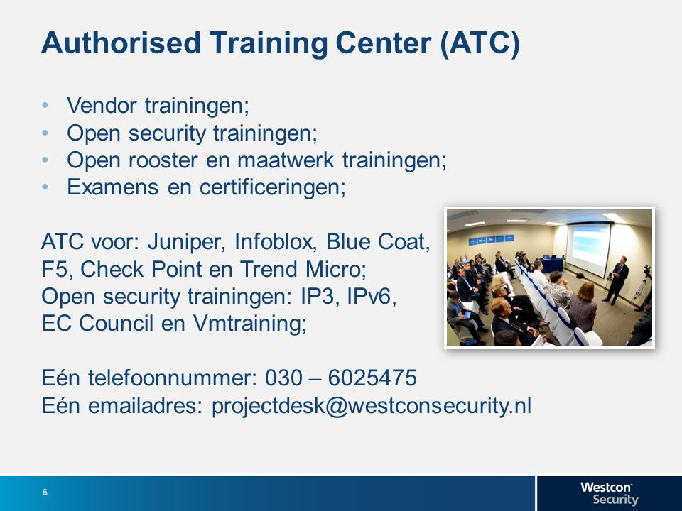 Authorised Training Center (ATC) Vendor trainingen; Open security trainingen; Open rooster en maatwerk trainingen; Examens en certificeringen; ATC voor: Juniper, Infoblox, Blue Coat, F5, Check Point en Trend Micro; Open security trainingen: IP3, IPv6, EC Council en Vmtraining; Eén telefoonnummer: 030 – 6025475 Eén emailadres: projectdesk@westconsecurity.nl 6