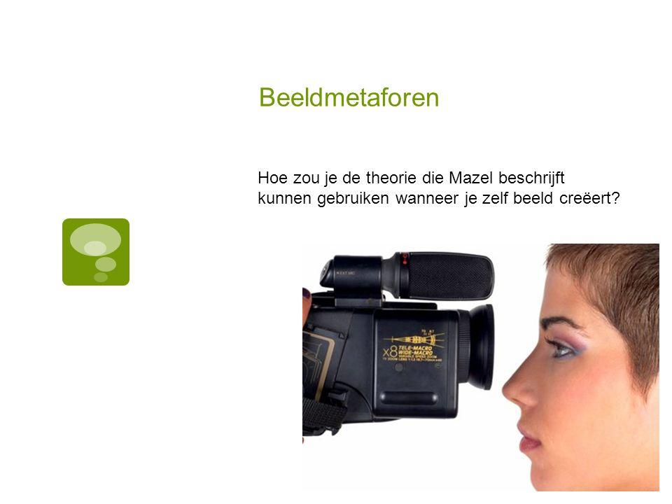 Beeldmetaforen Hoe zou je de theorie die Mazel beschrijft kunnen gebruiken wanneer je zelf beeld creëert?