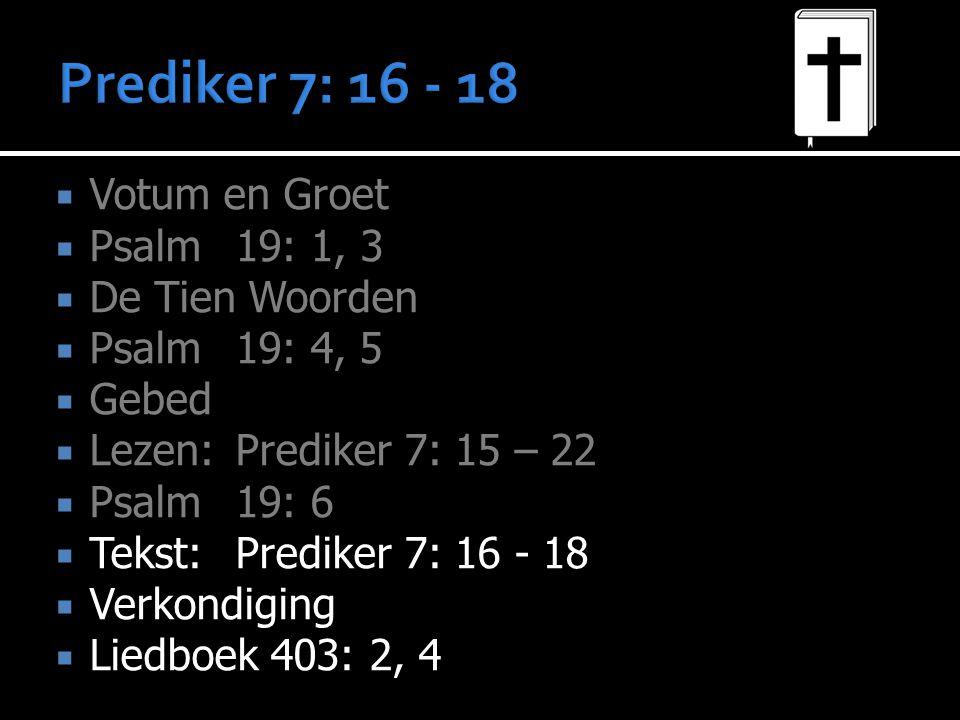  Votum en Groet  Psalm 19: 1, 3  De Tien Woorden  Psalm 19: 4, 5  Gebed  Lezen: Prediker 7: 15 – 22  Psalm 19: 6  Tekst: Prediker 7: 16 - 18  Verkondiging  Liedboek 403: 2, 4