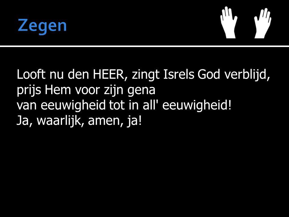 Looft nu den HEER, zingt Isrels God verblijd, prijs Hem voor zijn gena van eeuwigheid tot in all eeuwigheid.