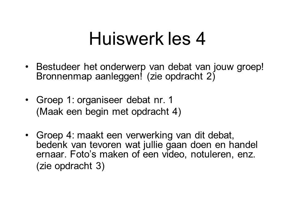 Huiswerk les 4 Bestudeer het onderwerp van debat van jouw groep! Bronnenmap aanleggen! (zie opdracht 2) Groep 1: organiseer debat nr. 1 (Maak een begi