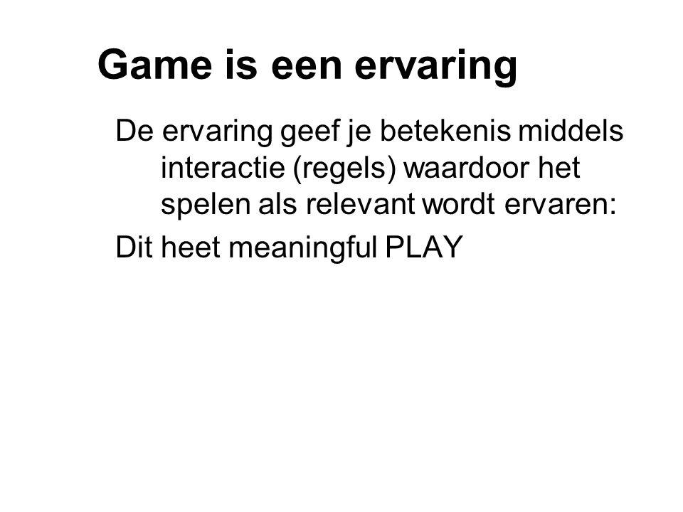 Game is een ervaring De ervaring geef je betekenis middels interactie (regels) waardoor het spelen als relevant wordt ervaren: Dit heet meaningful PLAY