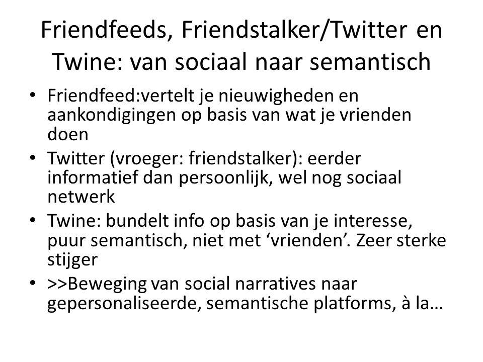 Friendfeeds, Friendstalker/Twitter en Twine: van sociaal naar semantisch Friendfeed:vertelt je nieuwigheden en aankondigingen op basis van wat je vrienden doen Twitter (vroeger: friendstalker): eerder informatief dan persoonlijk, wel nog sociaal netwerk Twine: bundelt info op basis van je interesse, puur semantisch, niet met 'vrienden'.