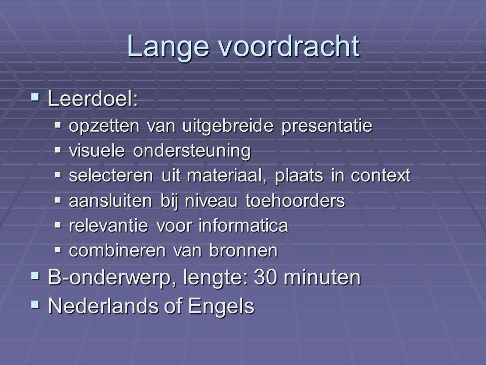 Lange voordracht  Leerdoel:  opzetten van uitgebreide presentatie  visuele ondersteuning  selecteren uit materiaal, plaats in context  aansluiten bij niveau toehoorders  relevantie voor informatica  combineren van bronnen  B-onderwerp, lengte: 30 minuten  Nederlands of Engels