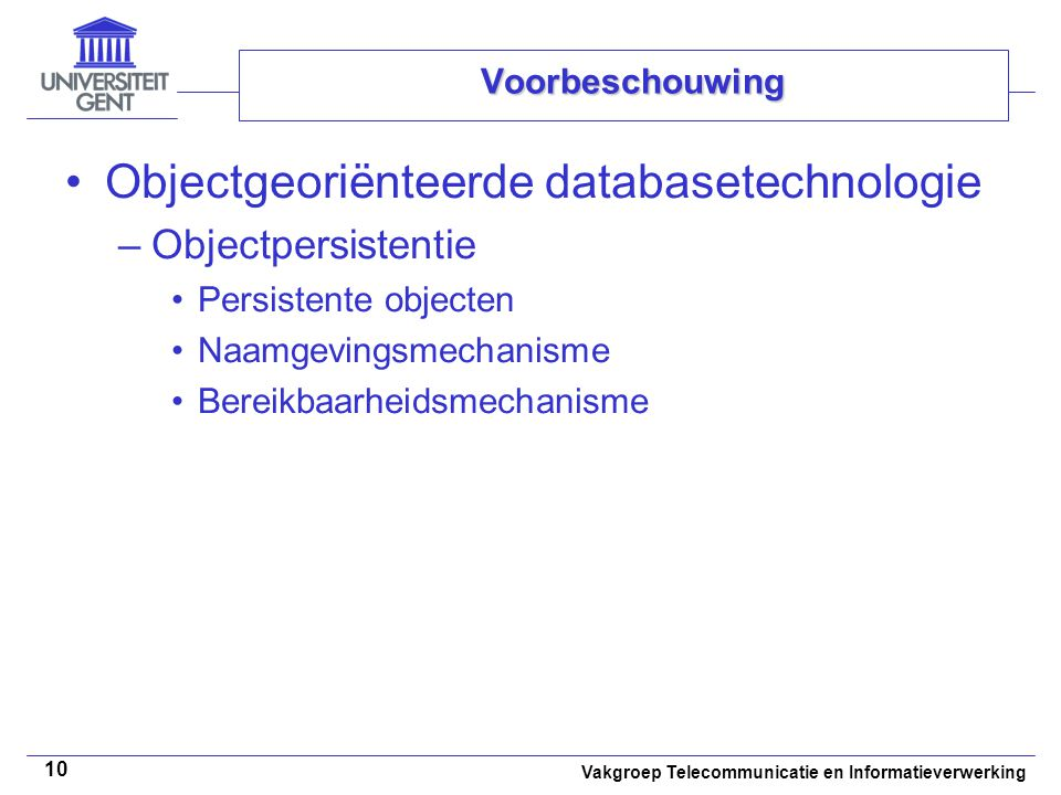 Vakgroep Telecommunicatie en Informatieverwerking 10 Voorbeschouwing Objectgeoriënteerde databasetechnologie –Objectpersistentie Persistente objecten