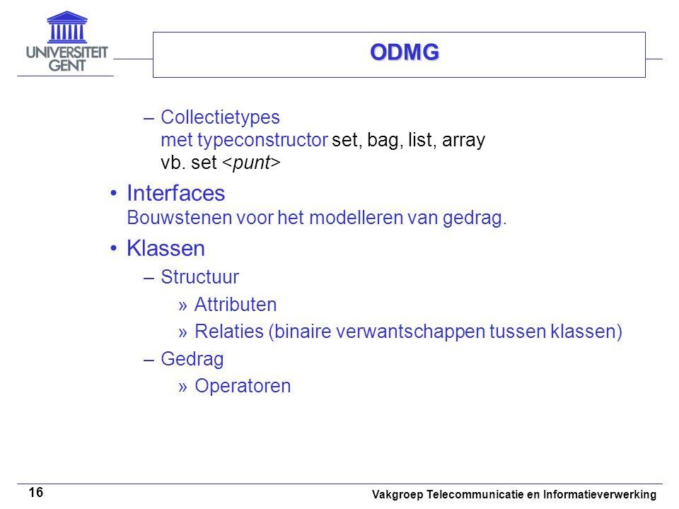 Vakgroep Telecommunicatie en Informatieverwerking 16 ODMG –Collectietypes met typeconstructor set, bag, list, array vb. set Interfaces Bouwstenen voor