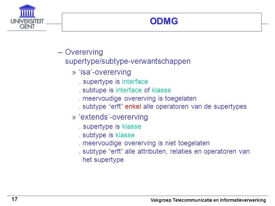Vakgroep Telecommunicatie en Informatieverwerking 17 ODMG –Overerving supertype/subtype-verwantschappen »'isa'-overerving. supertype is interface. sub