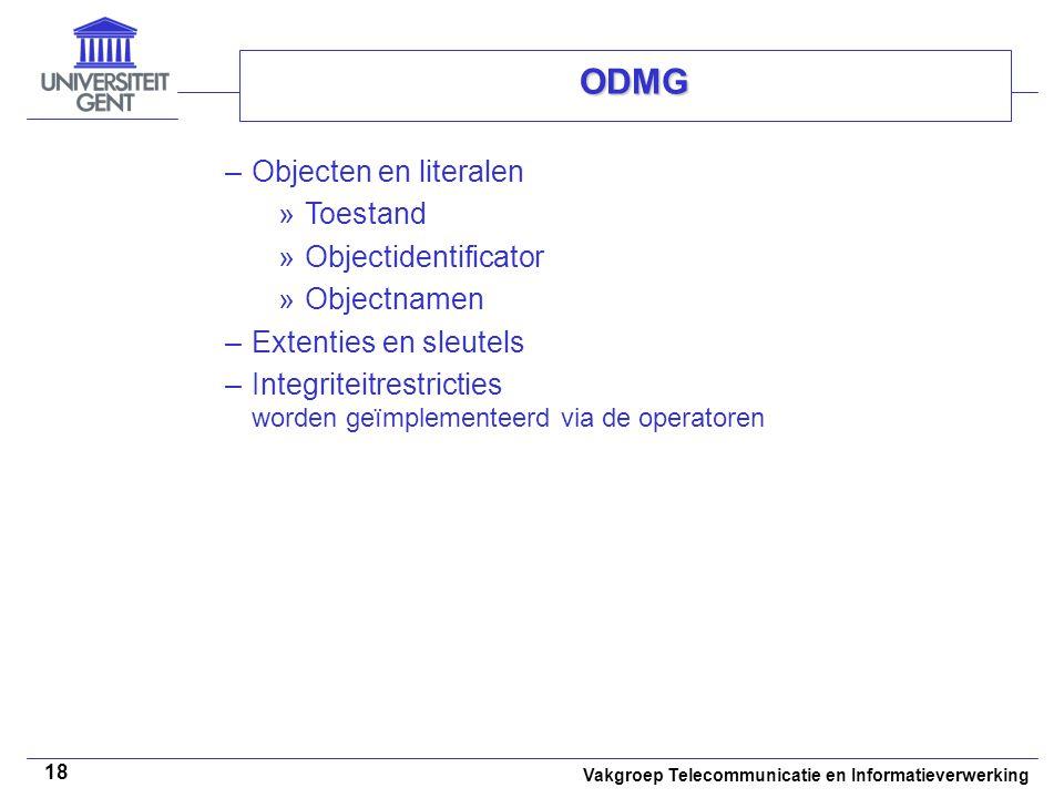 Vakgroep Telecommunicatie en Informatieverwerking 18 ODMG –Objecten en literalen »Toestand »Objectidentificator »Objectnamen –Extenties en sleutels –I
