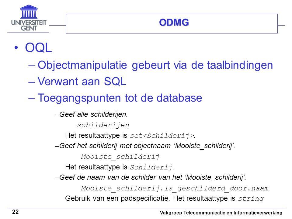 Vakgroep Telecommunicatie en Informatieverwerking 22 ODMG OQL –Objectmanipulatie gebeurt via de taalbindingen –Verwant aan SQL –Toegangspunten tot de