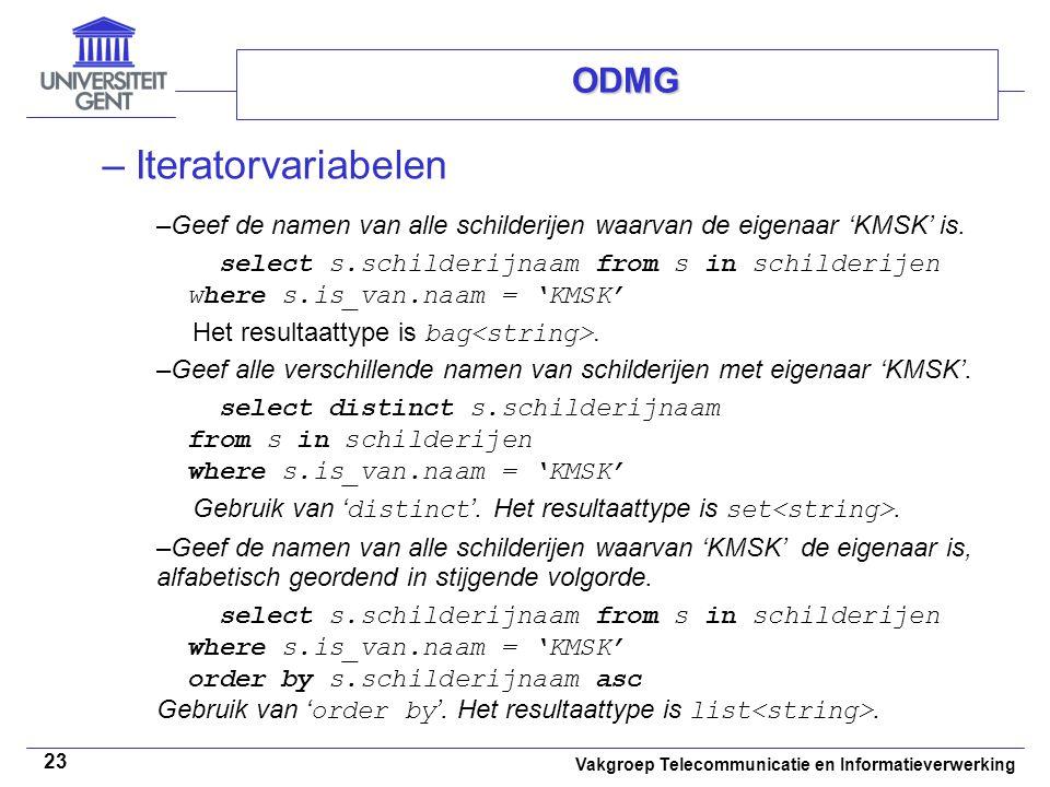 Vakgroep Telecommunicatie en Informatieverwerking 23 ODMG –Iteratorvariabelen –Geef de namen van alle schilderijen waarvan de eigenaar 'KMSK' is. sele