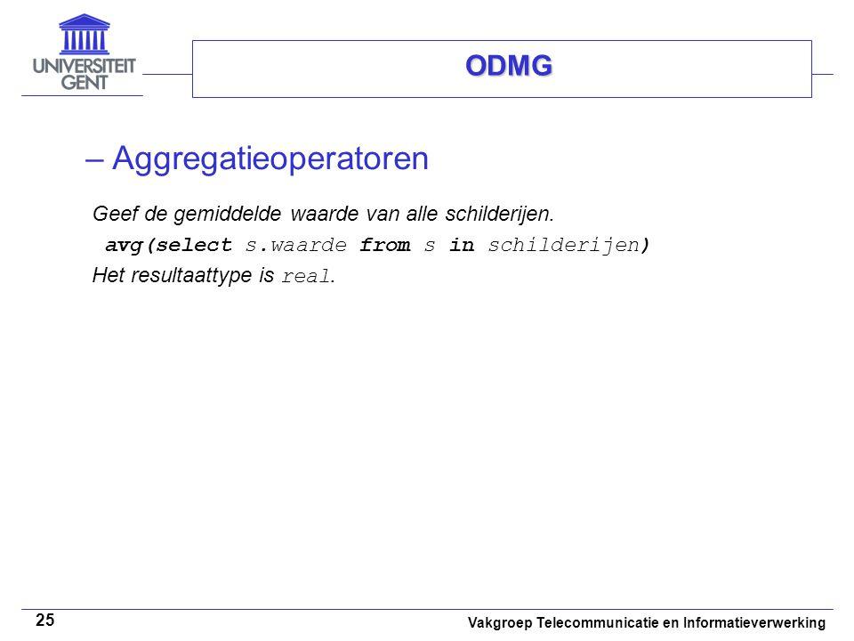Vakgroep Telecommunicatie en Informatieverwerking 25 ODMG –Aggregatieoperatoren Geef de gemiddelde waarde van alle schilderijen. avg(select s.waarde f