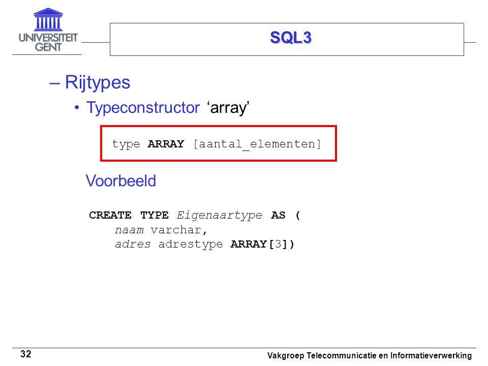 Vakgroep Telecommunicatie en Informatieverwerking 32 SQL3 –Rijtypes Typeconstructor 'array' type ARRAY [aantal_elementen] Voorbeeld CREATE TYPE Eigena