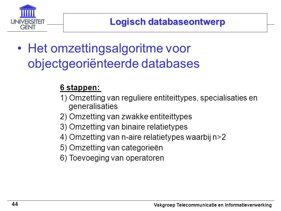 Vakgroep Telecommunicatie en Informatieverwerking 44 Logisch databaseontwerp Het omzettingsalgoritme voor objectgeoriënteerde databases 6 stappen: 1)