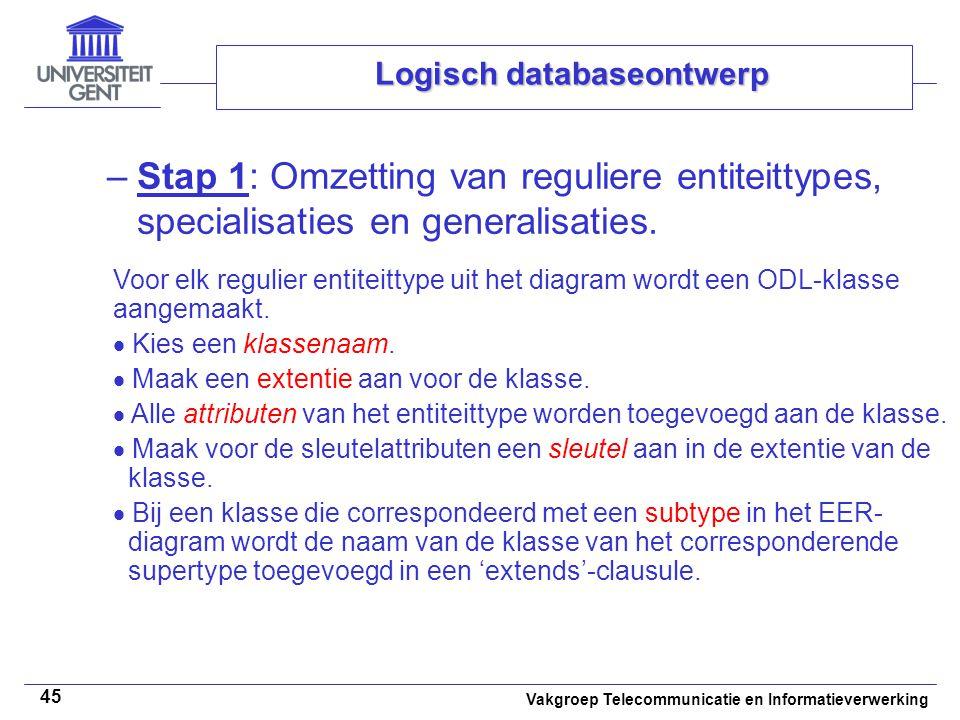 Vakgroep Telecommunicatie en Informatieverwerking 45 Logisch databaseontwerp –Stap 1: Omzetting van reguliere entiteittypes, specialisaties en general