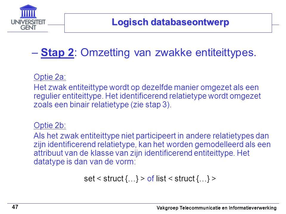 Vakgroep Telecommunicatie en Informatieverwerking 47 Logisch databaseontwerp –Stap 2: Omzetting van zwakke entiteittypes. Optie 2a: Het zwak entiteitt