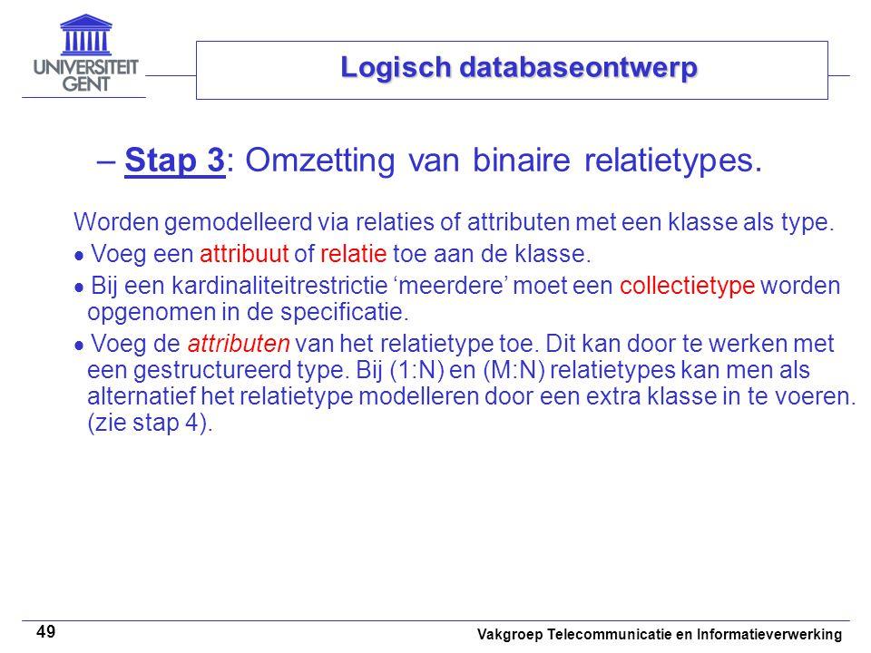 Vakgroep Telecommunicatie en Informatieverwerking 49 Logisch databaseontwerp –Stap 3: Omzetting van binaire relatietypes. Worden gemodelleerd via rela