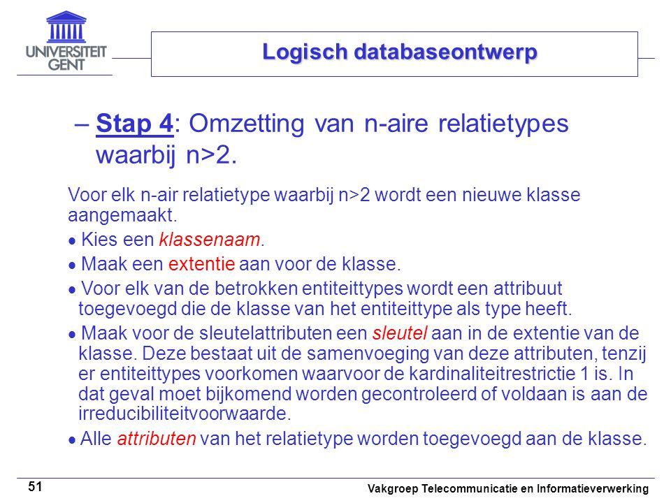 Vakgroep Telecommunicatie en Informatieverwerking 51 Logisch databaseontwerp –Stap 4: Omzetting van n-aire relatietypes waarbij n>2. Voor elk n-air re