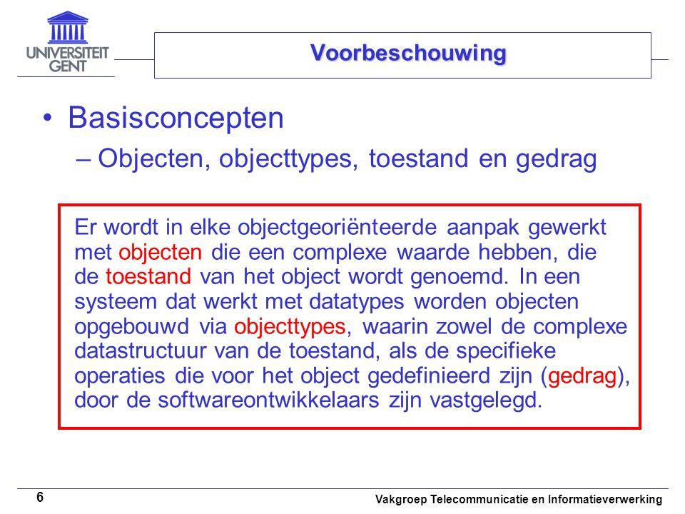 Vakgroep Telecommunicatie en Informatieverwerking 6 Voorbeschouwing Basisconcepten –Objecten, objecttypes, toestand en gedrag Er wordt in elke objectg