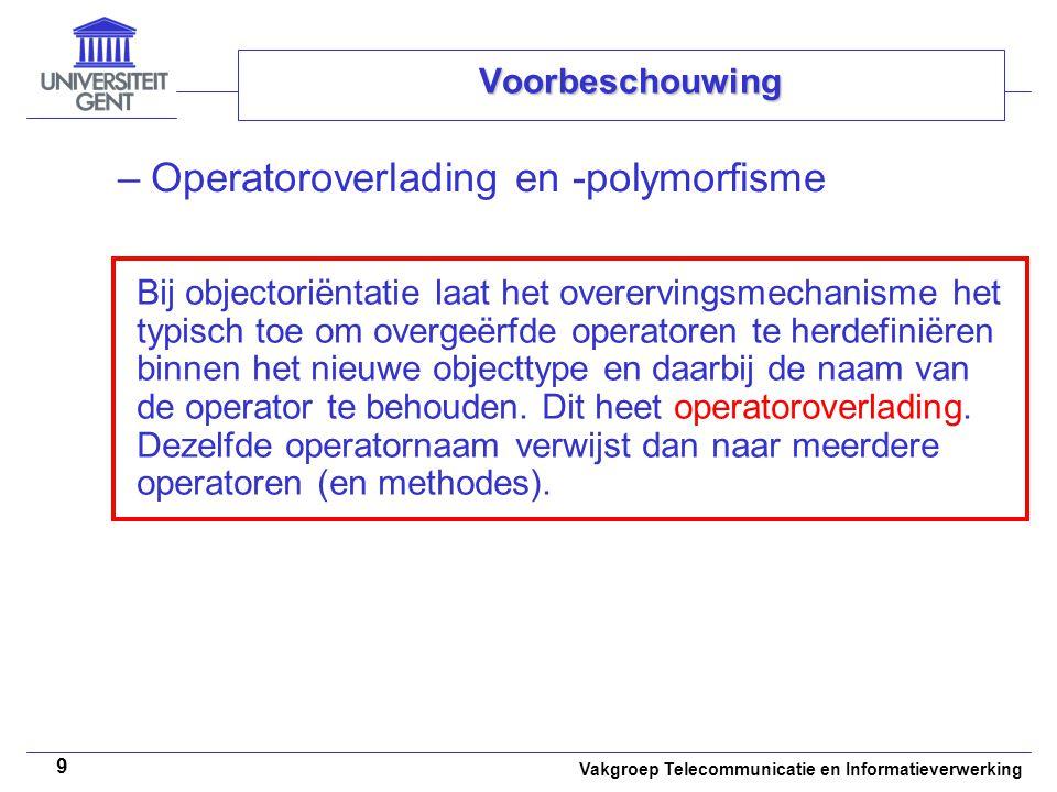 Vakgroep Telecommunicatie en Informatieverwerking 9 Voorbeschouwing –Operatoroverlading en -polymorfisme Bij objectoriëntatie laat het overervingsmech