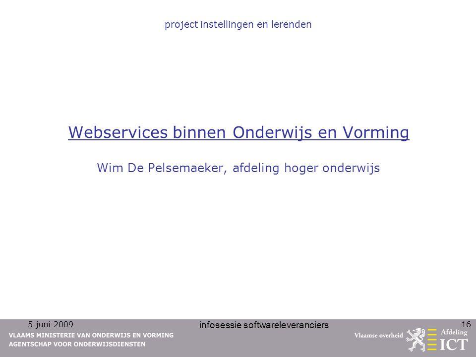 5 juni 2009 infosessie softwareleveranciers 16 Webservices binnen Onderwijs en Vorming Wim De Pelsemaeker, afdeling hoger onderwijs project instelling