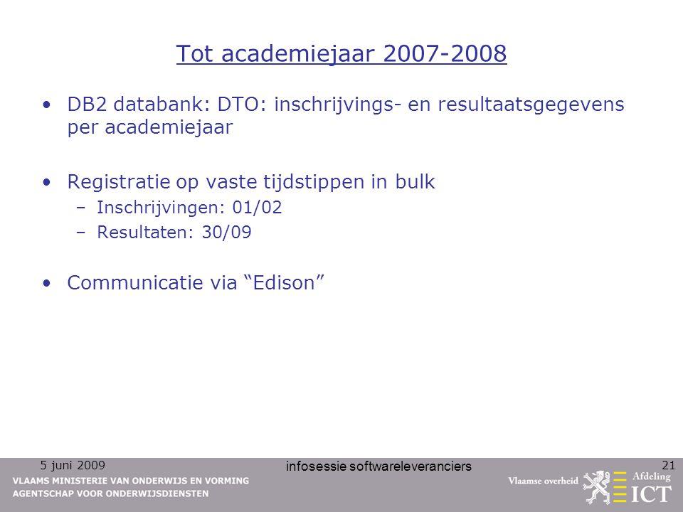 5 juni 2009 infosessie softwareleveranciers 21 Tot academiejaar 2007-2008 DB2 databank: DTO: inschrijvings- en resultaatsgegevens per academiejaar Reg