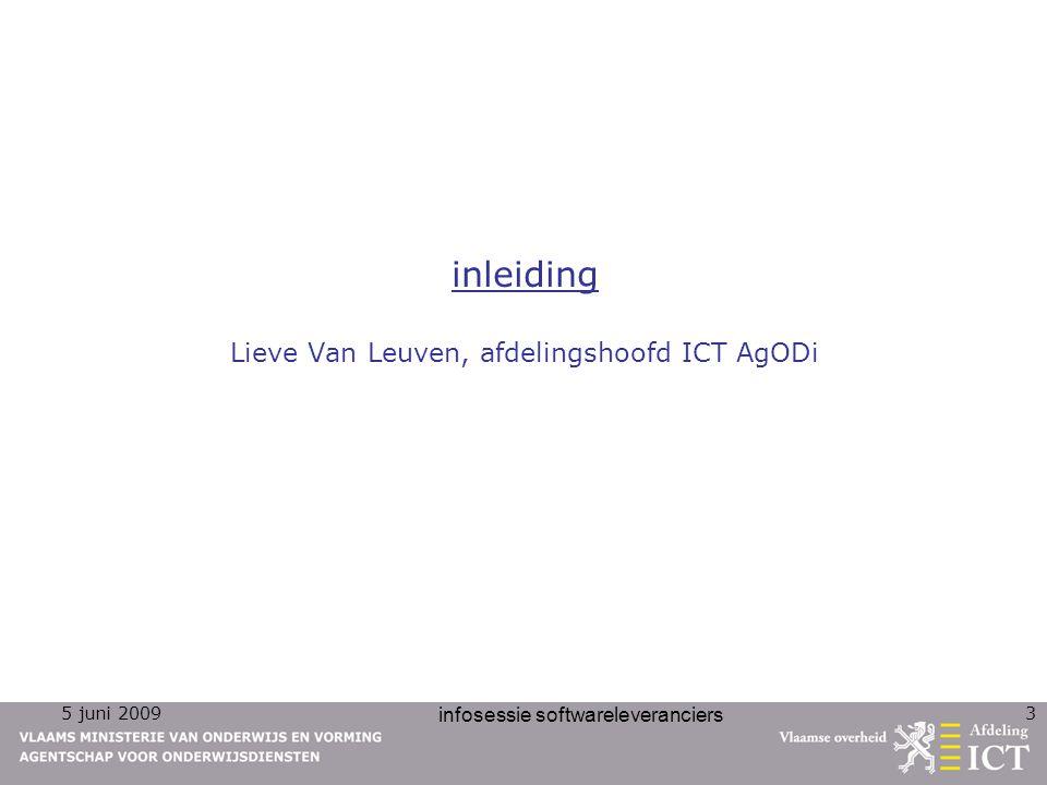 5 juni 2009 infosessie softwareleveranciers 3 inleiding Lieve Van Leuven, afdelingshoofd ICT AgODi