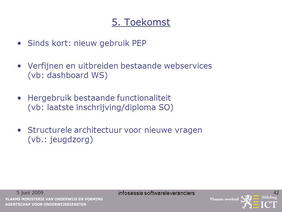 5 juni 2009 infosessie softwareleveranciers 42 5. Toekomst Sinds kort: nieuw gebruik PEP Verfijnen en uitbreiden bestaande webservices (vb: dashboard