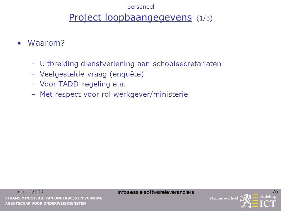 5 juni 2009 infosessie softwareleveranciers 76 personeel Project loopbaangegevens (1/3) Waarom? –Uitbreiding dienstverlening aan schoolsecretariaten –