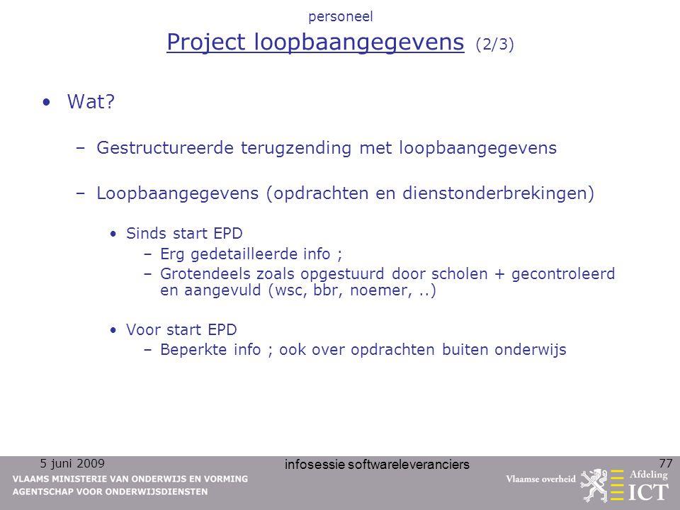 5 juni 2009 infosessie softwareleveranciers 77 personeel Project loopbaangegevens (2/3) Wat? –Gestructureerde terugzending met loopbaangegevens –Loopb