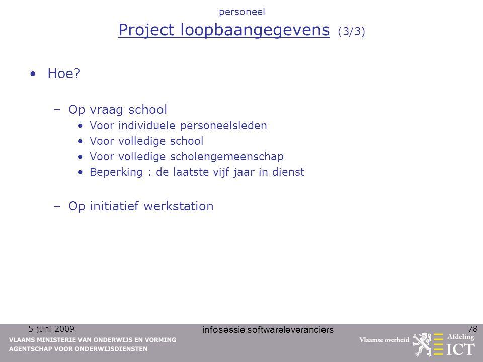 5 juni 2009 infosessie softwareleveranciers 78 personeel Project loopbaangegevens (3/3) Hoe? –Op vraag school Voor individuele personeelsleden Voor vo