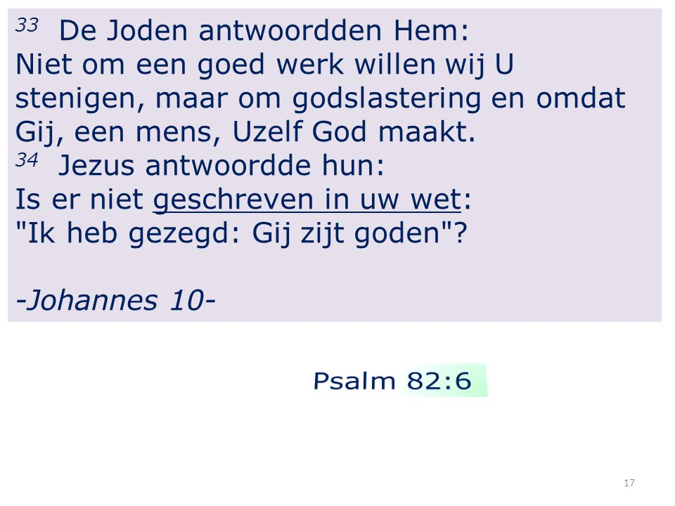 17 33 De Joden antwoordden Hem: Niet om een goed werk willen wij U stenigen, maar om godslastering en omdat Gij, een mens, Uzelf God maakt.