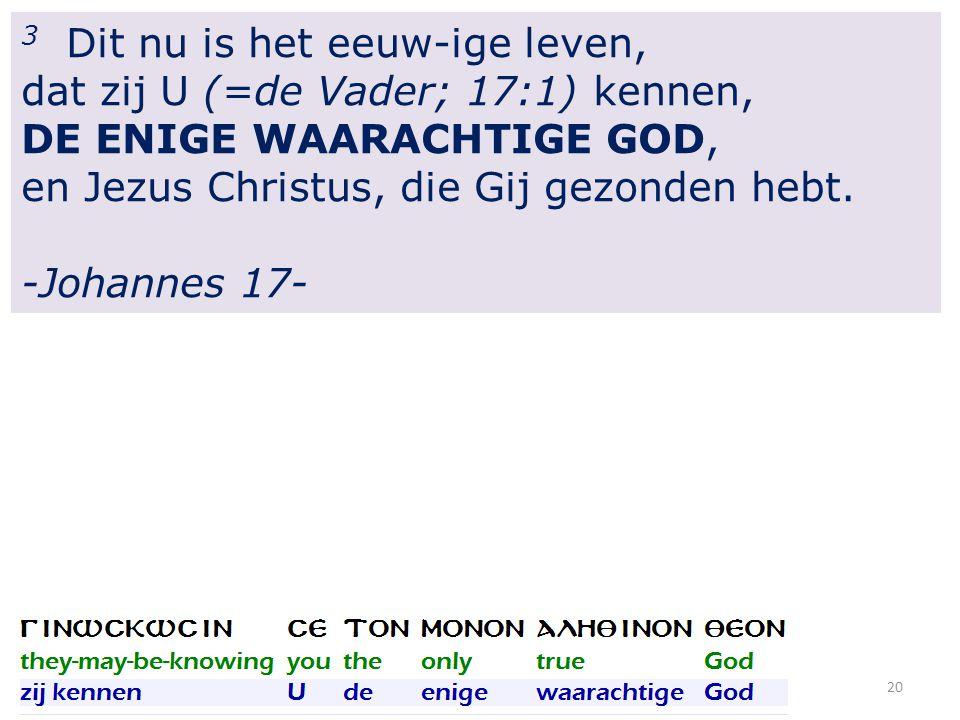 20 3 Dit nu is het eeuw-ige leven, dat zij U (=de Vader; 17:1) kennen, DE ENIGE WAARACHTIGE GOD, en Jezus Christus, die Gij gezonden hebt.