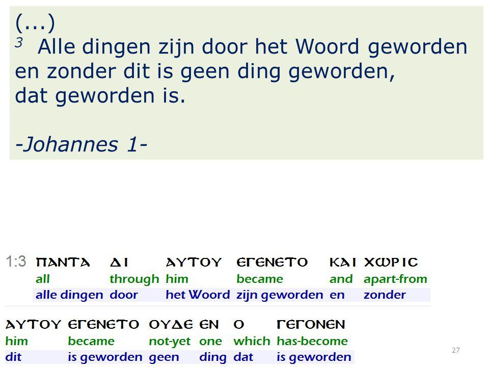 27 (...) 3 Alle dingen zijn door het Woord geworden en zonder dit is geen ding geworden, dat geworden is.